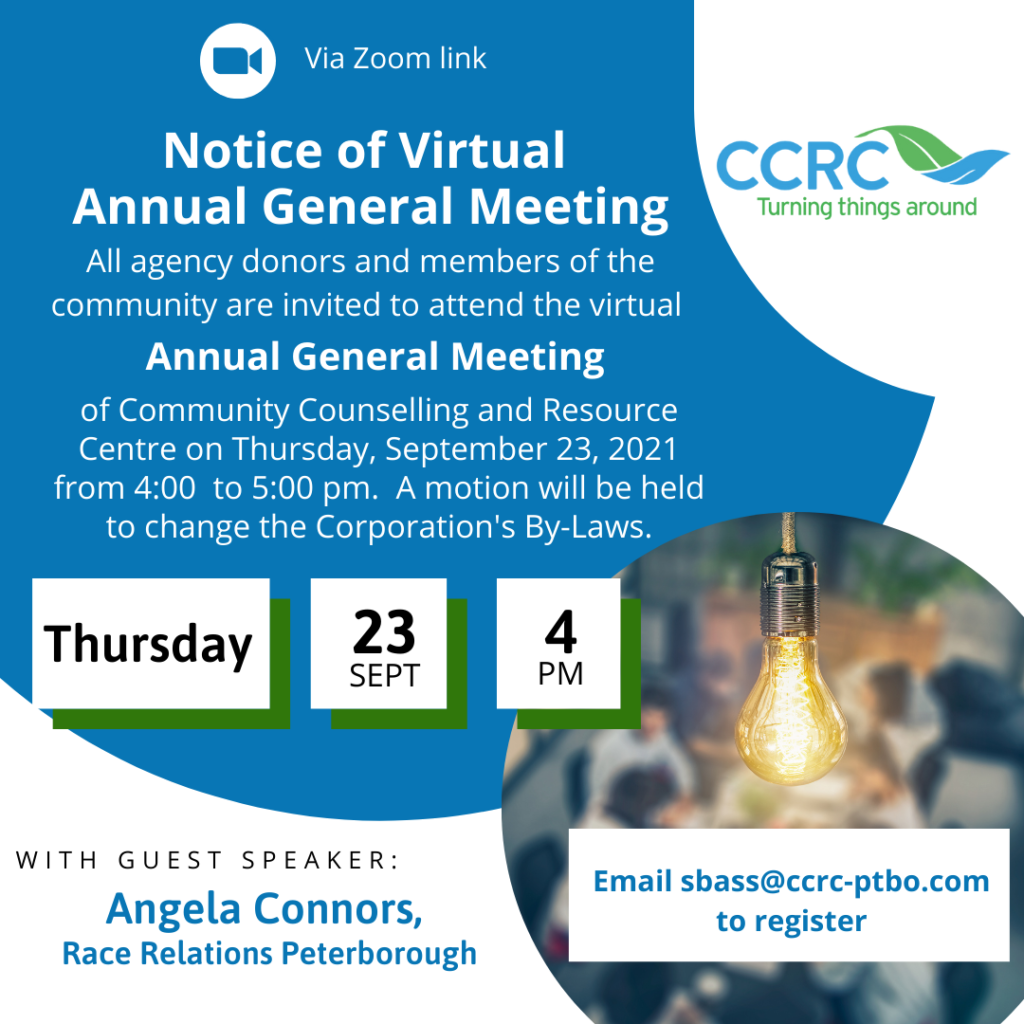 CCRC's Annual General Meeting will be virtual this year.  It will be held on Thursday, September 23, 2021, at 4 pm.  Please email sbass@ccrc-ptbo.com to register and receive the zoom link for the meeting.  All agency donors and community members are welcome to attend.  Guest speaker is Angela Conners from Race Relations Peterborough.   Image is a white background with a blue circle and text that reads as above.  CCRC logo with a green and blue leaf graphic and the phrase 'Turning things around'.  Also a smaller image of a lightbulb and a blurred out image of people meeting.